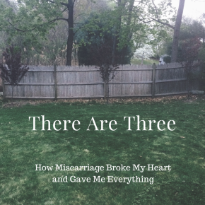 There Are Three: How Miscarriage Broke My Heart and Gave MeEverything